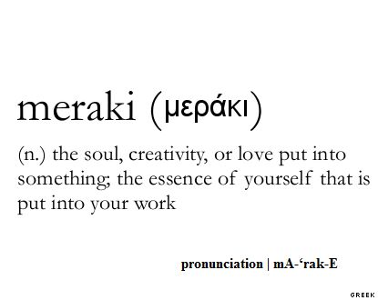 Meraki: soul, creativity, or love you put into something, essence of yourself put into your work.