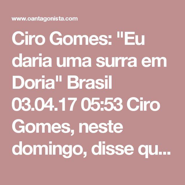 """Ciro Gomes: """"Eu daria uma surra em Doria""""  Brasil 03.04.17 05:53 Ciro Gomes, neste domingo, disse que derrotar João Doria """"é moleza"""".  Ele disse também:  """"Eu daria uma surra nele""""."""