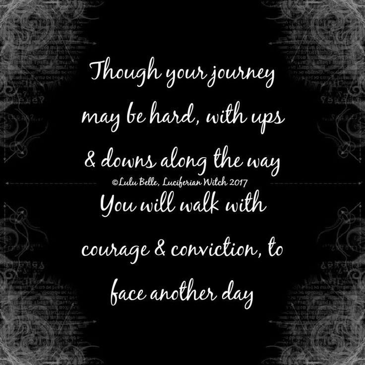 ❤Though your journey may be hard, with ups & downs along the way. You will walk with courage & conviction, to face another day .... Much love, Lulu  Belle x ©Lulu Belle, Luciferian Witch 2017 Image Source ~ Quotes Creator (app) ❤