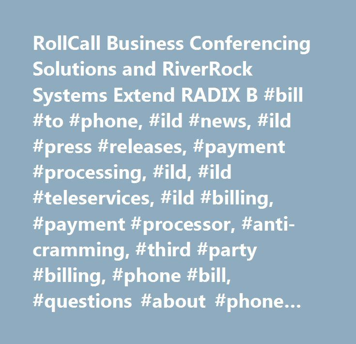 RollCall Business Conferencing Solutions and RiverRock Systems Extend RADIX B #bill #to #phone, #ild #news, #ild #press #releases, #payment #processing, #ild, #ild #teleservices, #ild #billing, #payment #processor, #anti-cramming, #third #party #billing, #phone #bill, #questions #about #phone #bill, #alternative #payment #services…