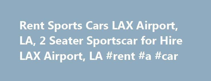 Rent Sports Cars LAX Airport, LA, 2 Seater Sportscar for Hire LAX Airport, LA #rent #a #car http://spain.remmont.com/rent-sports-cars-lax-airport-la-2-seater-sportscar-for-hire-lax-airport-la-rent-a-car/  #sports car rental # LAX Airport, LA sports car Rental. Rent Luxury Cars In Any Location Across U.S.A. Exotic & Classic Rentals – Hire Exclusive Sport Models in the LAX Airport, LA, California Sport Car Rentals in California – Top Search Results Refine Search: For the ultimate in extreme…