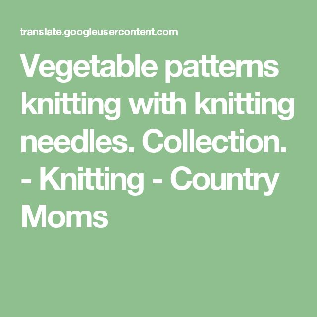 Vegetable patterns knitting with knitting needles. Collection. - Knitting - Country Moms