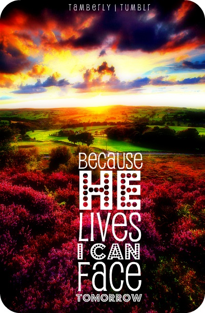 Because He lives, I can face tomorrow.