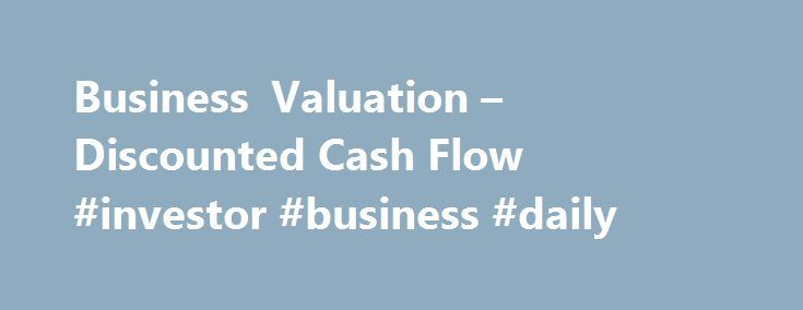 Business Valuation – Discounted Cash Flow #investor #business #daily http://bank.remmont.com/business-valuation-discounted-cash-flow-investor-business-daily/  #business valuation # Financial Calculators from Dinkytown.net Business Valuation – Discounted Cash Flow Business valuation is typically based on three major methods: the income approach, the asset approach and the market (comparable sales) approach. Among the income approaches is the discounted cash flow methodology calculating the…