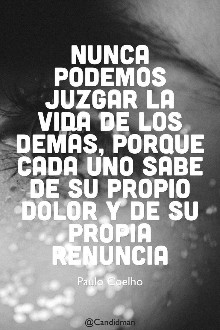 Nunca podemos juzgar la vida de los demás porque cada uno sabe de su propio dolor y de su propia renuncia. Paulo Coelho @Candidman #Frases Paulo Coelho Candidman Frases Celebres Vida @candidman
