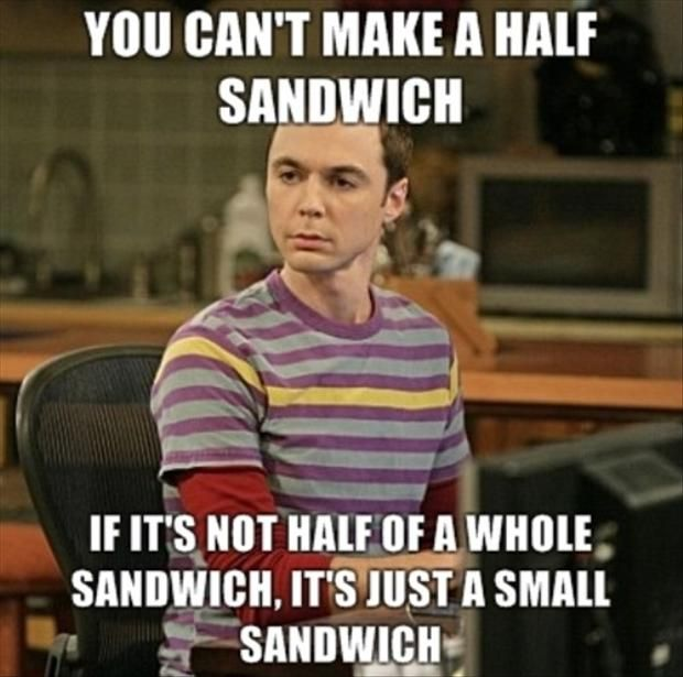 It's just a small sandwich... Thanks Sheldon! BigBangTheory Bazinga Quotes