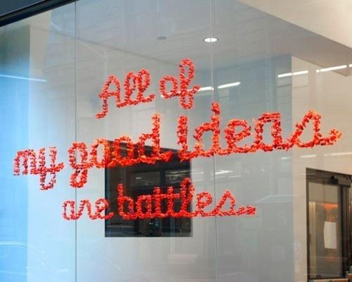 """All of my good ideas are battles."" --Stephan Sagmeister"