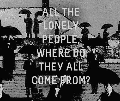 All the lonely people, where do they all come from? - Eleanor Rigby - The Beatles