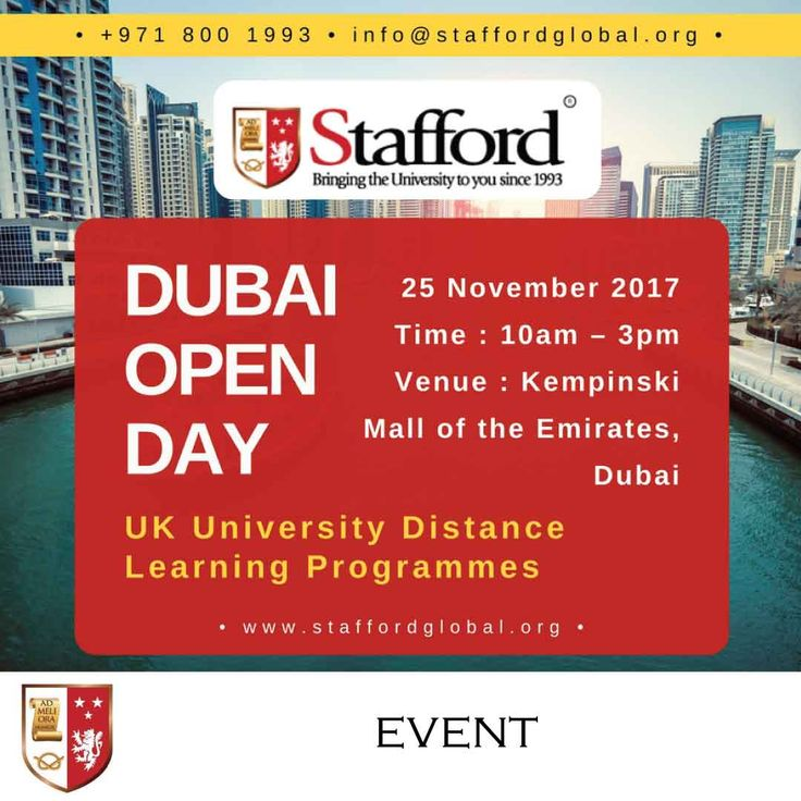   Dubai Open Day - UK University Distance Learning Programmes    Stafford offers a wide range of distance learning programmes wherein you can earn a degree from one of the top UK universities without having to leave your work or your family behind.  Join us in one of the many open days happening at the Kempinski - Mall of the Emirates Dubai on 25th November, 2017. Bring a copy of your CV, Degree Certificate and Mark sheets for immediate assessment with one of the University representative.