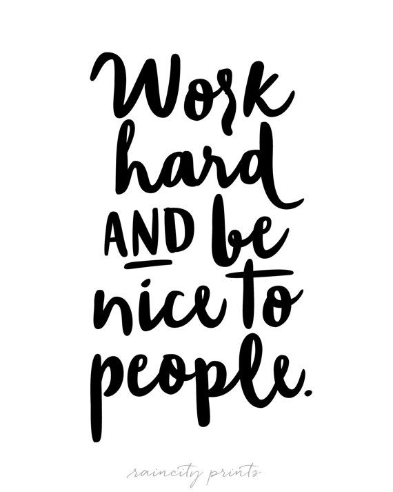 Work hard and be nice to people.                                                                                                                                                      More