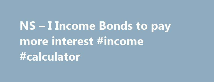 NS – I Income Bonds to pay more interest #income #calculator http://incom.remmont.com/ns-i-income-bonds-to-pay-more-interest-income-calculator/  #nsandi income bonds # NS I Income Bonds to pay more interest Those with less than £25,000 in the bonds will see their interest rate rise by 0.3 of a percentage point, from 1.45pc to 1.75pc. The move follows a rise in NS I's Isa rates in January and bucks the trend of falling returns Continue Reading