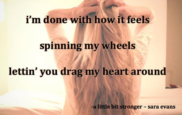 i'm done with how it feels spinning my wheels lettin' you drag my heart around-A Little Bit Stronger-Sara Evans