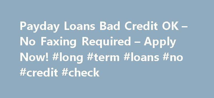Payday Loans Bad Credit OK – No Faxing Required – Apply Now! #long #term #loans #no #credit #check http://loan.remmont.com/payday-loans-bad-credit-ok-no-faxing-required-apply-now-long-term-loans-no-credit-check/  #bad credit cash loans # Promoting the Responsible Use of Payday Loans Online *Based on $100 loan or $100 balance on existing accounts. This shows average fees your rate may differ. About your payday loan If you need cash now, we offer fast payday loans up to $1000. Installment…