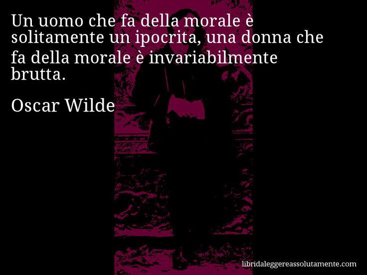 Aforisma di Oscar Wilde : Un uomo che fa della morale è solitamente un ipocrita, una donna che fa della morale è invariabilmente brutta.