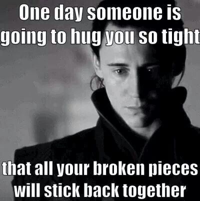 One day, someone is going to hug you so tight that all your broken pieces will stick back together.
