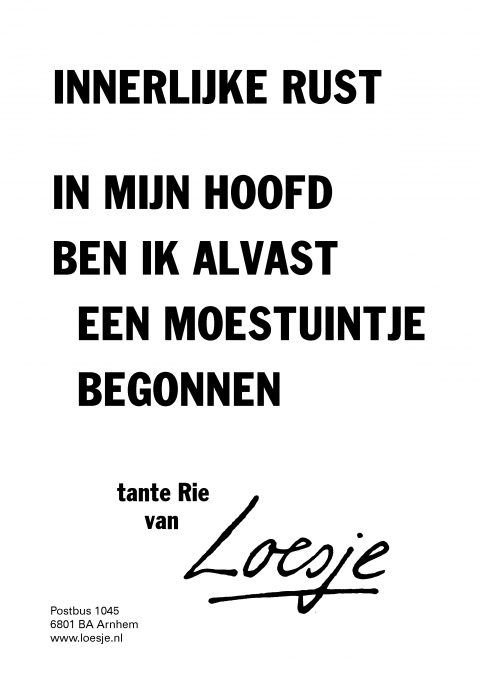 Innerlijke rust - in mijn hoofd ben ik alvast een moestuintje begonnen - tante Rie van Loesje
