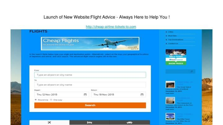 \nLaunch of New Website: Flight Advice - Always Here to Help You !\nhttp://cheap-airline-tickets-to.com\nWith Cheap Airline Tickets you will truly be getting the cheapest rates to travel anywhere in the world. On our site you are going to find \nvarious flights to different countries at the lowest prices on the market. We also offer excellent customer service, \nincluding advice on the best time to buy flight tickets, general flight advice and clarifications as to any doubts or problems one…