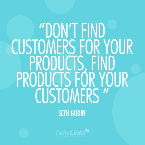 'Don't find customers for your products, find products for your customers' - Seth Godin #naileditinone
