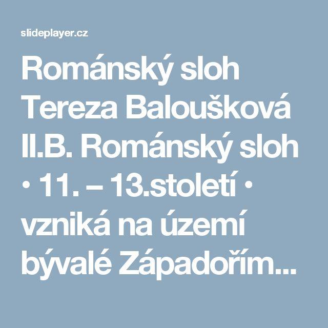 Románský sloh Tereza Baloušková II.B. Románský sloh • 11. – 13.století • vzniká na území bývalé Západořímské říše (na východě Evropy se prosazoval byzantský. -  ppt stáhnout