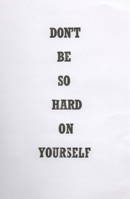 Don't be so hard on yourself. Inspirational quotes about life and happiness.