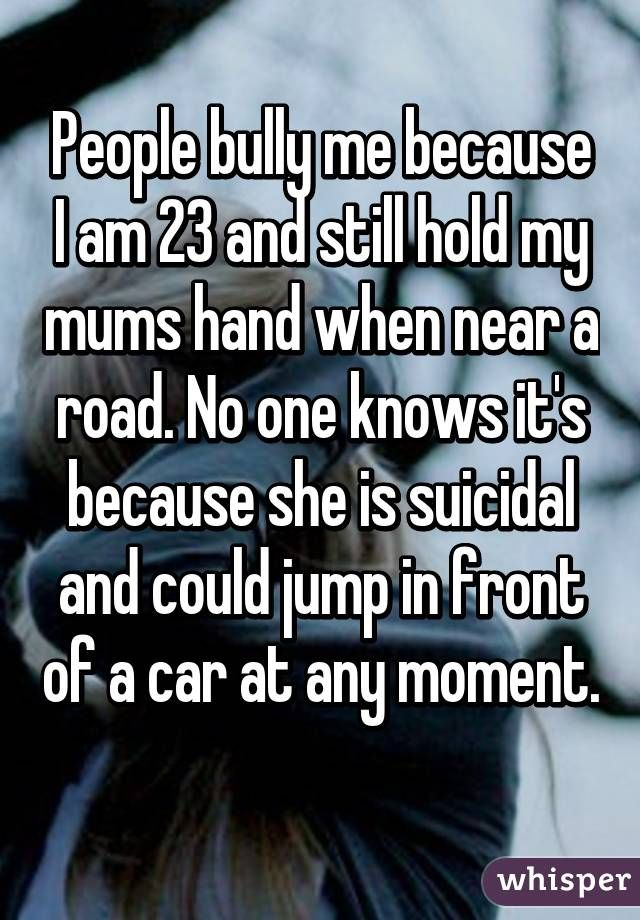 """People bully me because I am 23 and still hold my mums hand when near a road. No one knows it's because she is suicidal and could jump in front of a car at any moment. """