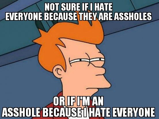 not sure if I hate everyone because they are @ssholes or if I'm an @sshole because I hate everyone.....