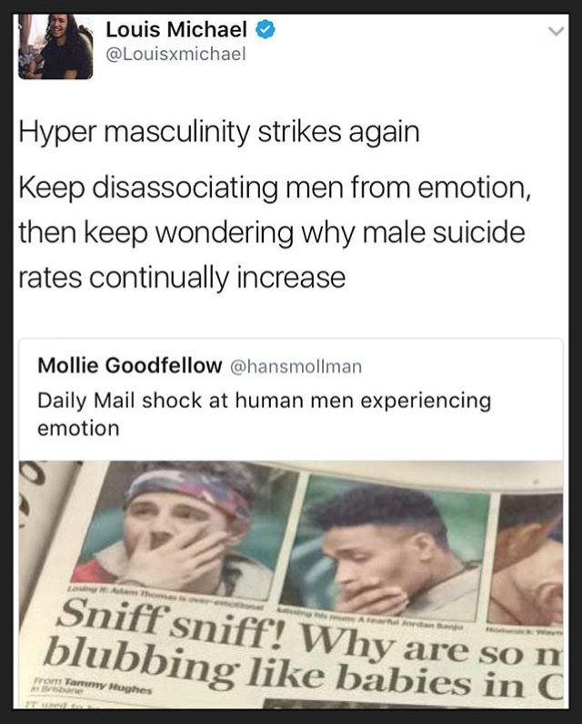 This stuff pisses me off so much. they are human, guys cry just like girls do and should be allowed to be emotional. everyone should be free to express their feelings and concerns for their mental health. To all the guys out there struggling, I'm here for you and things get better. Your allowed to seek help if you feel like your in a dark place.