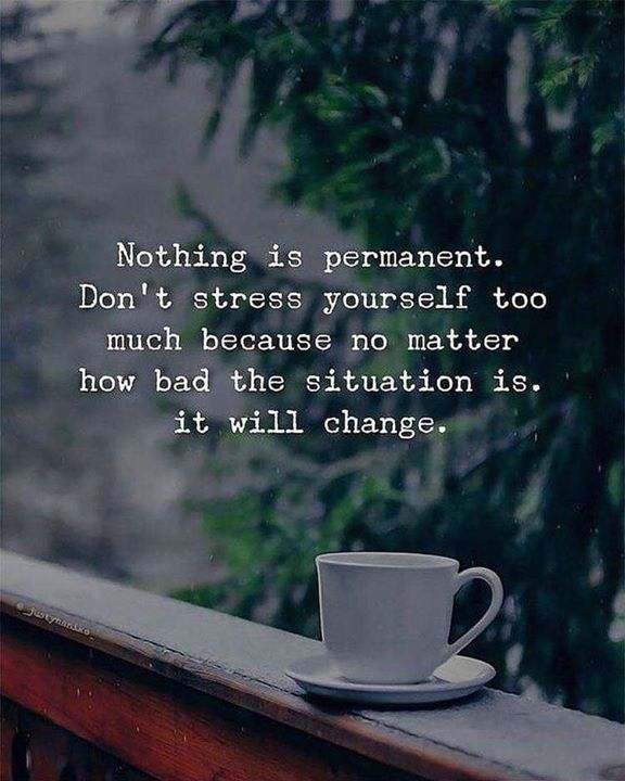 Nothing Is Permanent Dont Stress Yourself Too Much Because No Matter How Bad The Situation Is It Will Change Positive Quotes Reality Quotes Words Quotes