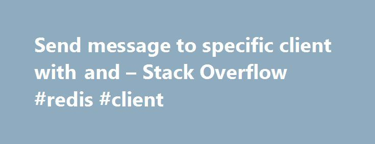 Send message to specific client with and – Stack Overflow #redis #client http://idaho.remmont.com/send-message-to-specific-client-with-and-stack-overflow-redis-client/  # I'm working with socket.io and node.js and until now it seems pretty good, but I don't know how to send a message from the server to an specific client, something like this: But neither the .send() nor the .broadcast() methods seem to supply my need. What I have found as a possible solution, is that the .broadcast() method…