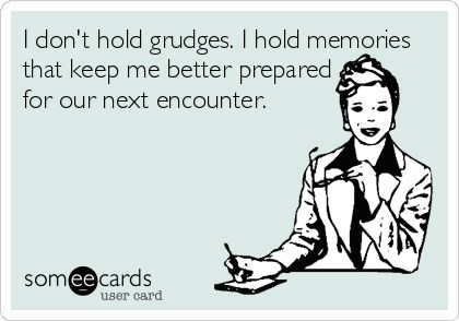 I don't hold grudges. I hold memories that keep me better prepared for our next encounter. | Confession Ecard | someecards.com