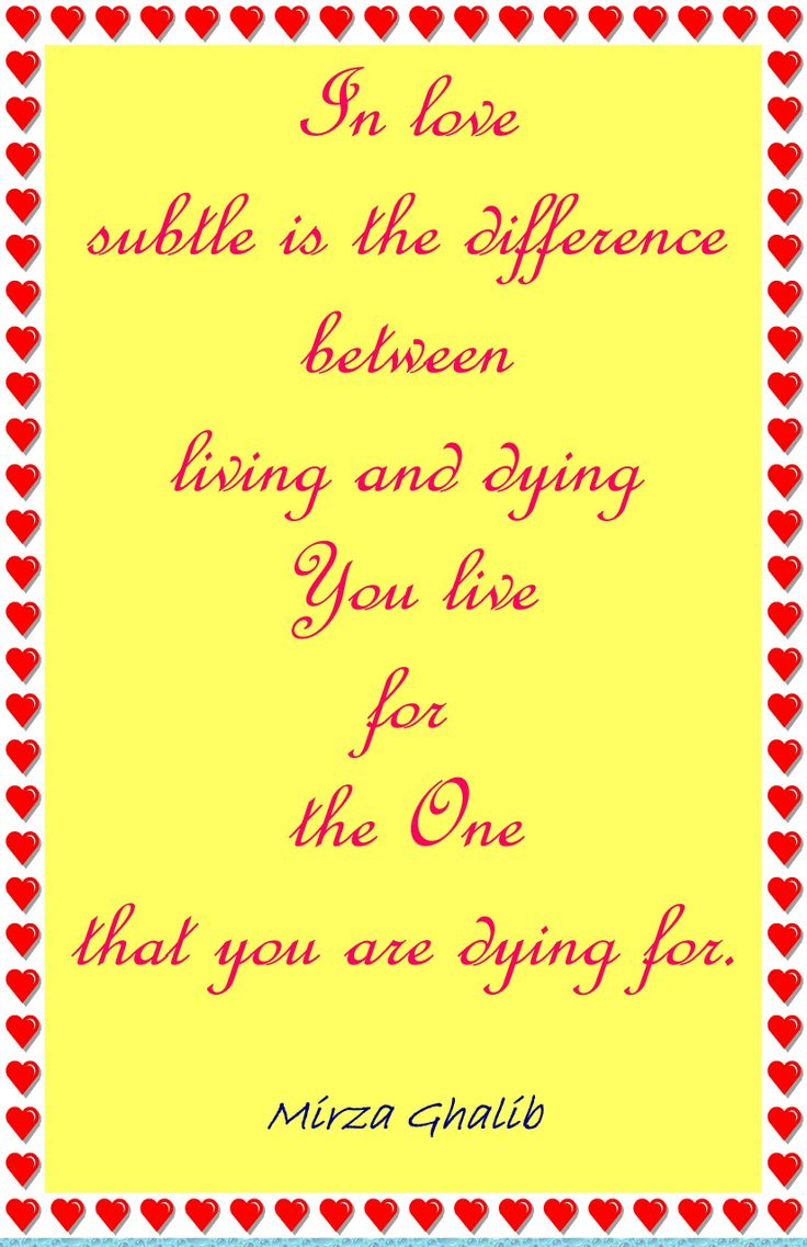 In love subtle is the difference between living and dying ::: You live for the One that you are dying for. ~ Mirza Ghalib