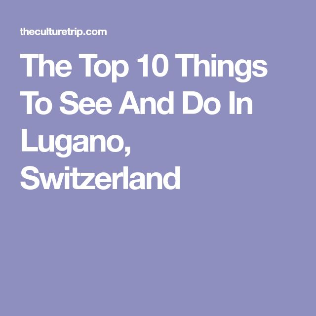 The Top 10 Things To See And Do In Lugano, Switzerland
