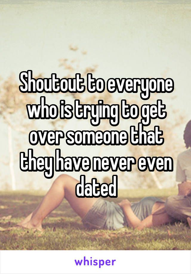 Shoutout to everyone who is trying to get over someone that they have never even dated
