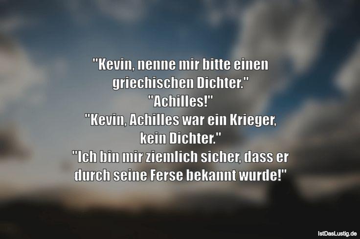 """""""Kevin, nenne mir bitte einen griechischen Dichter."""" """"Achilles!"""" """"Kevin, Achilles war ein Krieger, kein Dichter."""" """"Ich bin mir ziemlich sicher, dass er durch seine Ferse bekannt wurde!"""" ... gefunden auf https://www.istdaslustig.de/spruch/1027 #lustig #sprüche #fun #spass"""