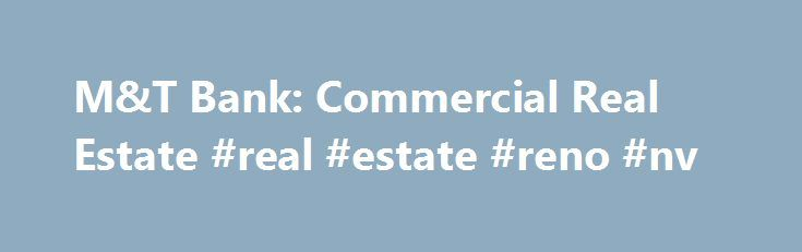 M&T Bank: Commercial Real Estate #real #estate #reno #nv http://india.remmont.com/mt-bank-commercial-real-estate-real-estate-reno-nv/  #commercial real estate # Commercial Real Estate M T Bank offers a full range of services to real estate developers, investors, and owners, including portfolio real estate financing and secondary market mortgage financing. Portfolio Real Estate Financing Construction Financing. M T can assist you in providing financing for new construction or renovation of…