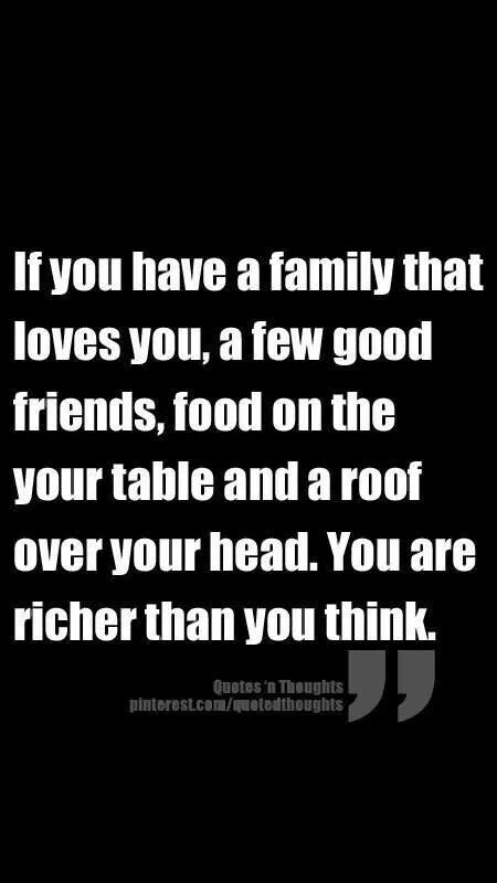 """IF YOU HAVE A FAMILY THAT LOVES YOU, A FEW GOOD FRIENDS, FOOD O. YOUR TABLE AND A ROOF OVER YOUR HEAD, YOU ARE RICHER THAN YOU THINK."""