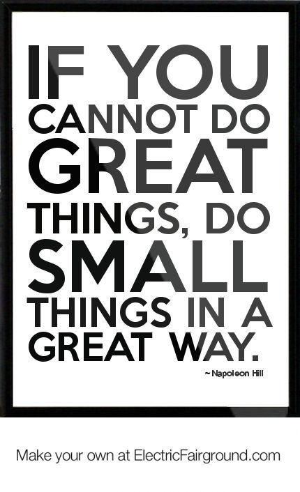 If you cannot do great things, do small things in a great way. - Napoleon Hill pinned by rainbowsandhappiness.com