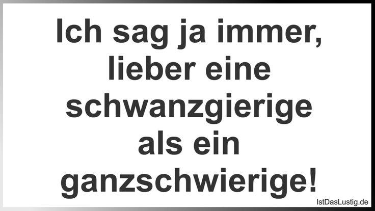 Ich sag ja immer, lieber eine schwanzgierige als ein ganzschwierige! ... gefunden auf https://www.istdaslustig.de/spruch/1298 #lustig #sprüche #fun #spass
