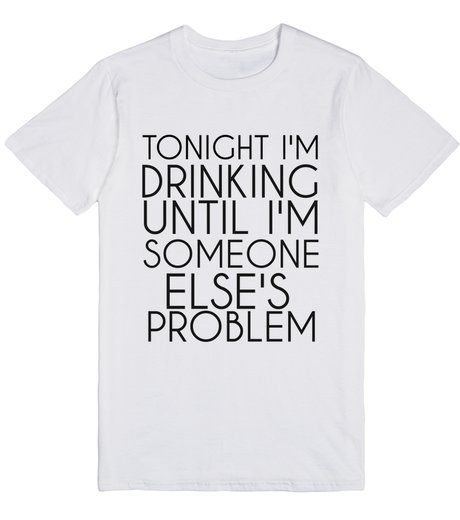 http://skreened.com/glamfoxx/tonight-i-m-drinking-until-i-m-someone-else-s-problem? TONIGHT I'M DRINKING UNTIL I'M SOMEONE ELSE'S PROBLEM | T-Shirt | Front