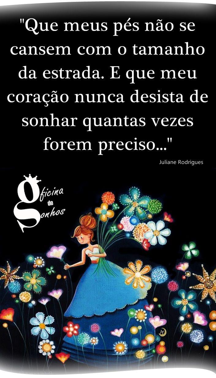 """Oficina de Sonhos: """" Que meus pés não se cansem com o tamanho da estrada. E que meu coração nunca desista de sonhar quantas vezes forem preciso... '' -- Juliane Rodrigues"""