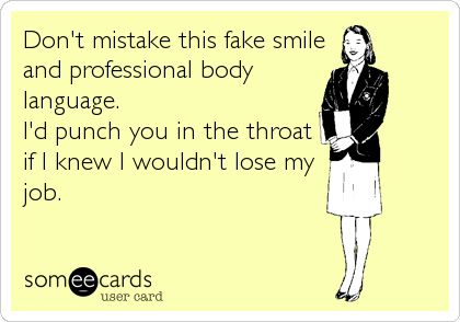 Funny Workplace Ecard: Don't mistake this fake smile and professional body language. I'd punch you in the throat if I knew I wouldn't lose my job.