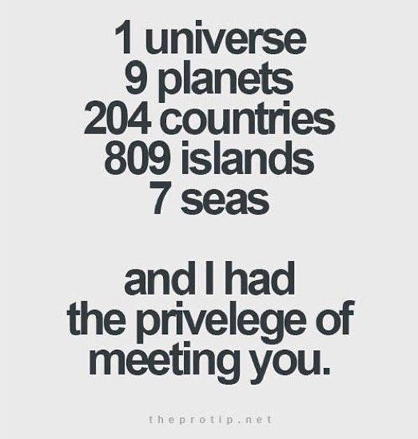 1 universe, 9 planets, 204 countries, 809 islands, 7 seas, an dI had teh priveledge of meeting you.""