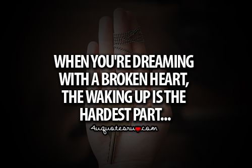 when you're dreaming with a broken heart, the waking up is the hardest part. -john mayer, dreaming with a broken heart