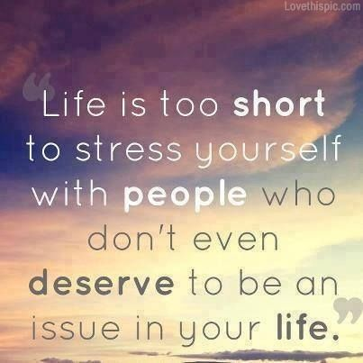 life is too short to stress yourself with people who don't