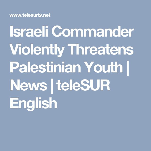 Israeli Commander Violently Threatens Palestinian Youth | News | teleSUR English