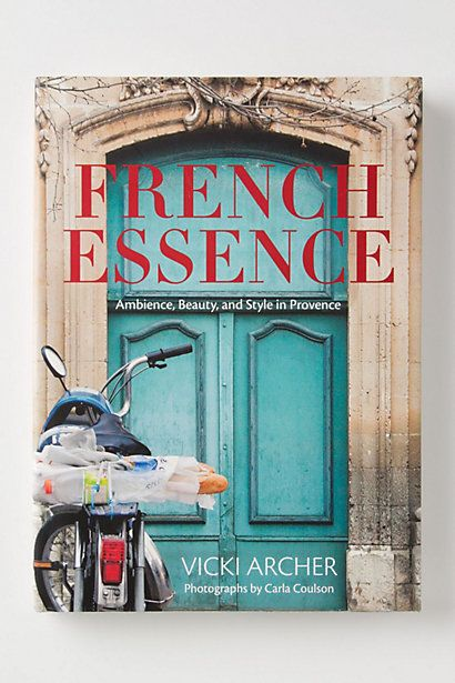French Essence: Ambiance, Beauty And Style In Provence