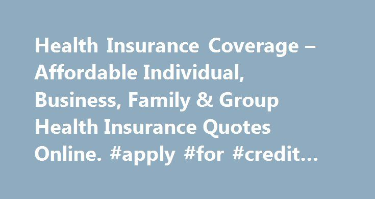 Health Insurance Coverage – Affordable Individual, Business, Family & Group Health Insurance Quotes Online. #apply #for #credit #cards http://remmont.com/health-insurance-coverage-affordable-individual-business-family-group-health-insurance-quotes-online-apply-for-credit-cards/  #affordable health insurance # Learn about specific health insurance information in your state. Health Insurance Articles 2012-12-05 With the recent implementation of the Patient Protection and Affordable Care Act…