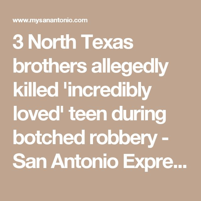 3 North Texas brothers allegedly killed 'incredibly loved' teen during botched robbery - San Antonio Express-News