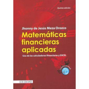 Matemáticas financieras aplicadas. Uso de las calculadoras financieras y Excel - Jhonny de Jesús Mez