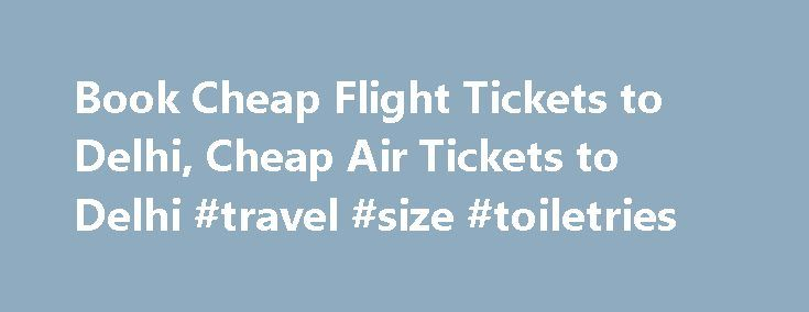 Book Cheap Flight Tickets to Delhi, Cheap Air Tickets to Delhi #travel #size #toiletries http://travel.remmont.com/book-cheap-flight-tickets-to-delhi-cheap-air-tickets-to-delhi-travel-size-toiletries/  #book cheap flight tickets # Cheap Flights to Delhi Search and Book Cheapest Search and Book Cheapest Search and Book Cheapest Flight Tickets to Delhi ( DEL ) Delhi, India s capital city is an amalgam of both modern and medieval architecture. The Indira Gandhi International Airport (IATA code…